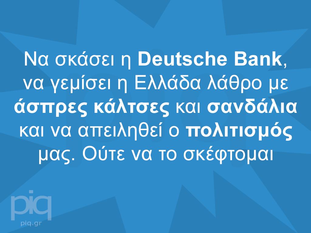 Να σκάσει η Deutsche Bank, να γεμίσει η Ελλάδα λάθρο με άσπρες κάλτσες και σανδάλια και να απειληθεί ο πολιτισμός μας. Ούτε να το σκέφτομαι