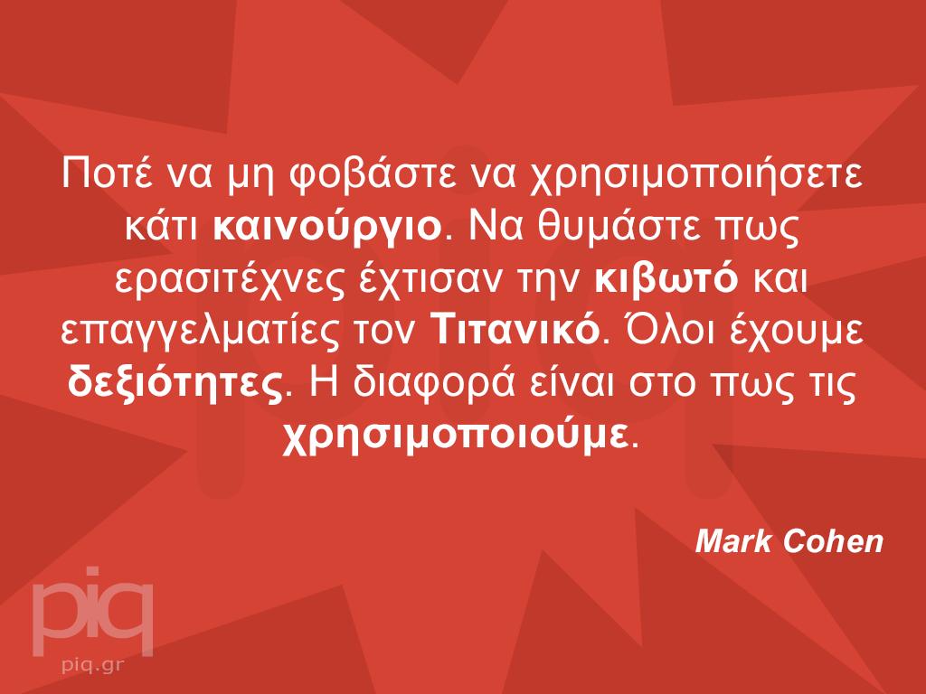 Ποτέ να μη φοβάστε να χρησιμοποιήσετε κάτι καινούργιο. Να θυμάστε πως ερασιτέχνες έχτισαν την κιβωτό και επαγγελματίες τον Τιτανικό. Όλοι έχουμε δεξιότητες. Η διαφορά είναι στο πως τις χρησιμοποιούμε.  Mark Cohen