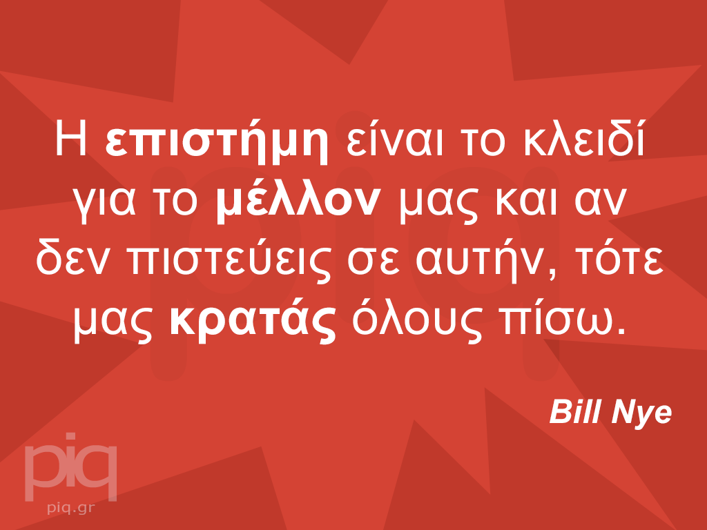 Η επιστήμη είναι το κλειδί για το μέλλον μας και αν δεν πιστεύεις σε αυτήν, τότε μας κρατάς όλους πίσω.  Bill Nye
