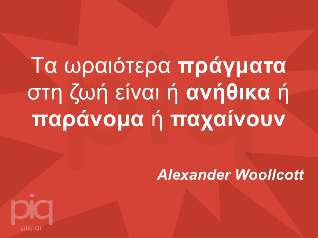 Tα ωραιότερα πράγματα στη ζωή είναι ή ανήθικα ή παράνομα ή παχαίνουν Alexander Woollcott