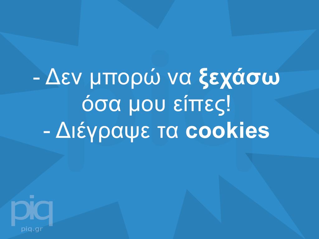 - Δεν μπορώ να ξεχάσω όσα μου είπες! - Διέγραψε τα cookies