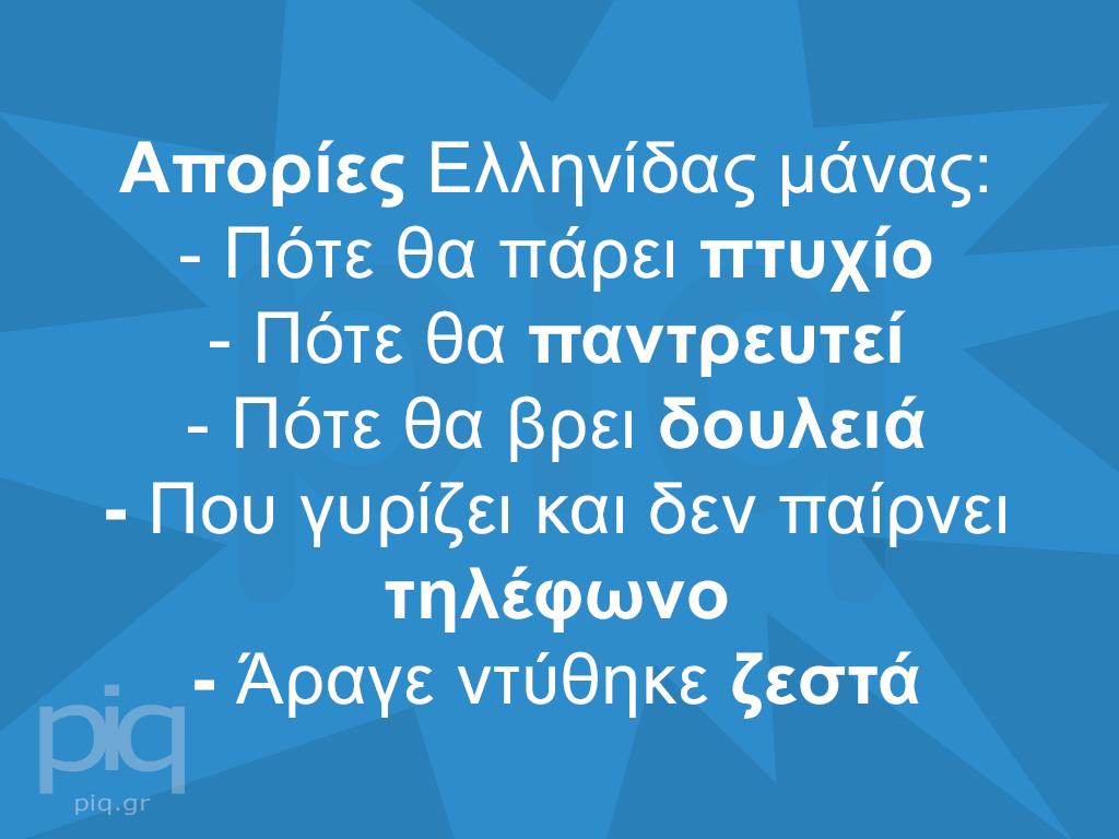 Απορίες Ελληνίδας μάνας:- Πότε θα πάρει πτυχίο- Πότε θα παντρευτεί - Πότε θα βρει δουλειά- Που γυρίζει και δεν παίρνει τηλέφωνο- Άραγε ντύθηκε ζεστά