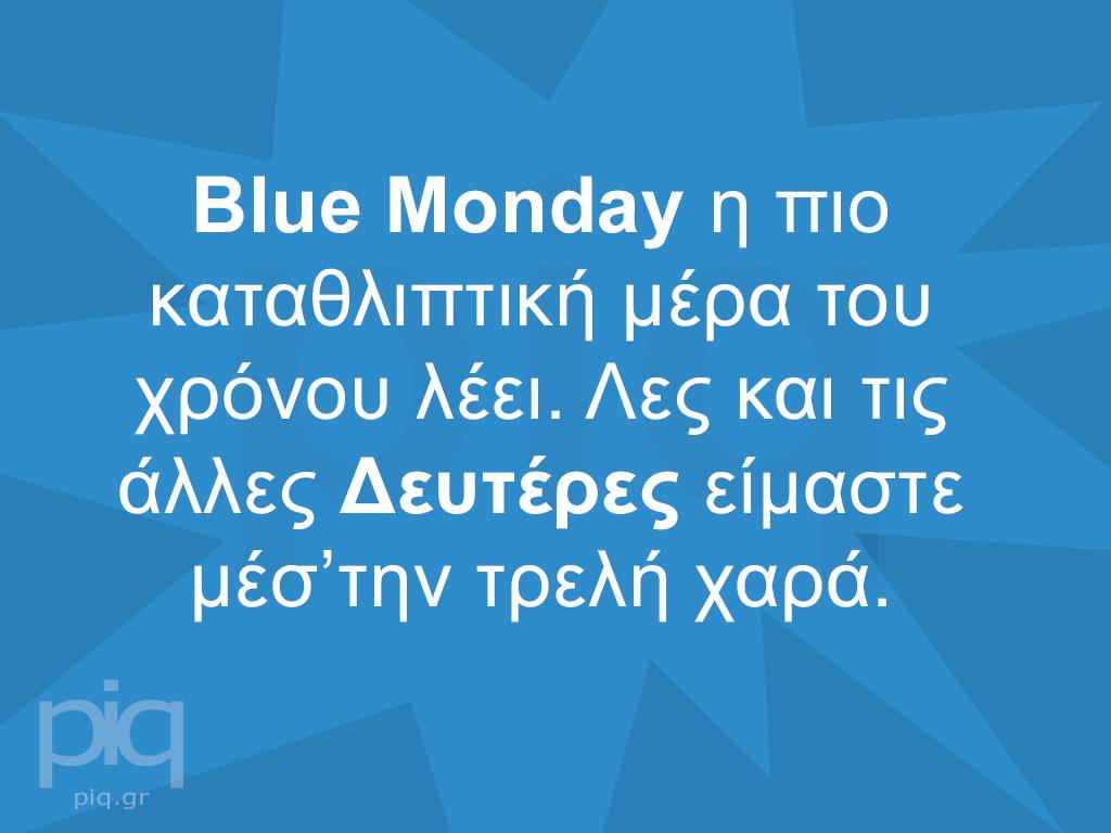 Blue Monday η πιο καταθλιπτική μέρα του χρόνου λέει. Λες και τις άλλες Δευτέρες είμαστε μέσ'την τρελή χαρά.