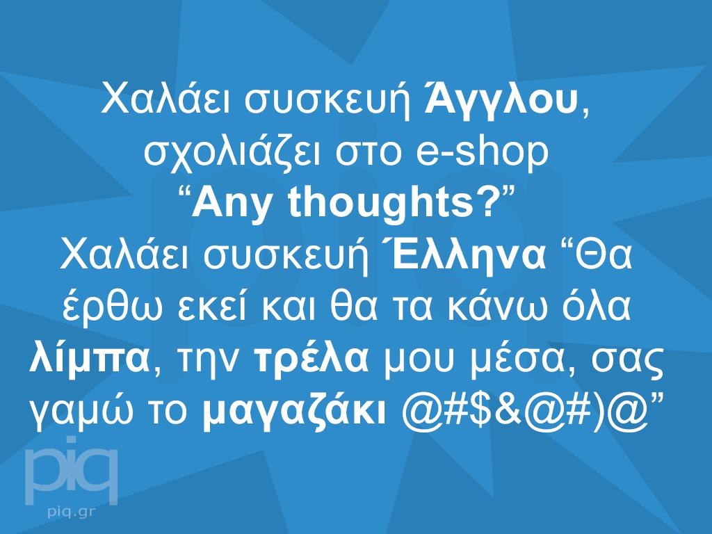 """Χαλάει συσκευή Άγγλου, σχολιάζει στο e-shop """"Any thoughts?""""Χαλάει συσκευή Έλληνα """"Θα έρθω εκεί και θα τα κάνω όλα λίμπα, την τρέλα μου μέσα, σας γαμώ το μαγαζάκι @#$&@#)@"""""""