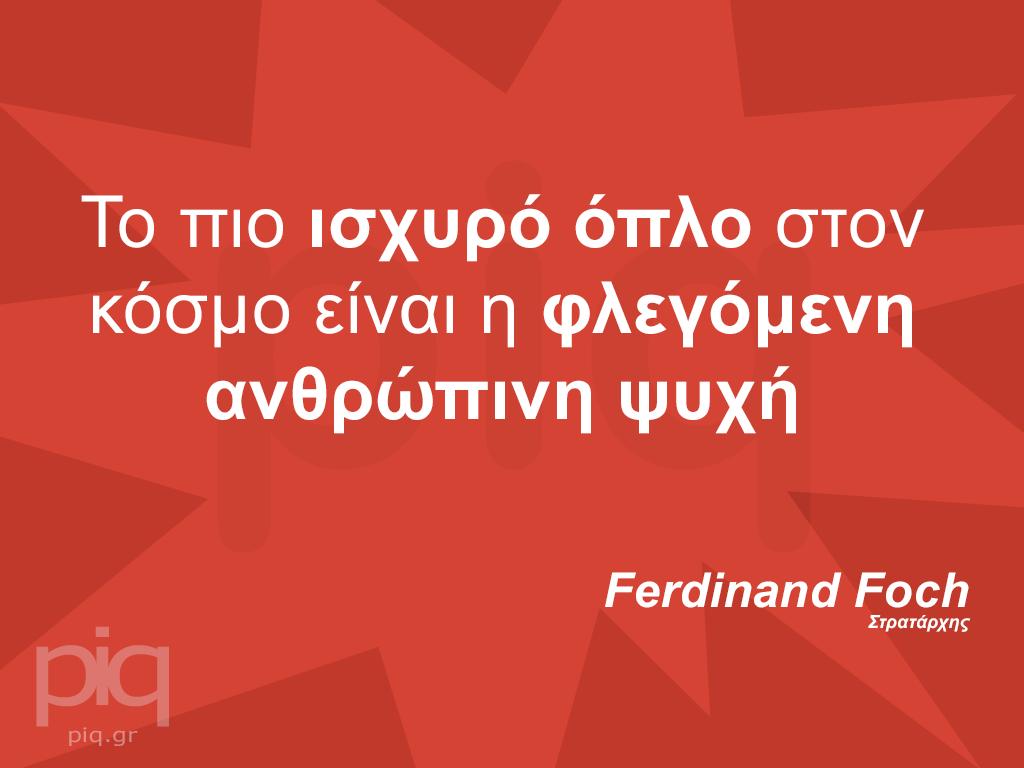 Το πιο ισχυρό όπλο στον κόσμο είναι η φλεγόμενη ανθρώπινη ψυχή - Ferdinand Foch