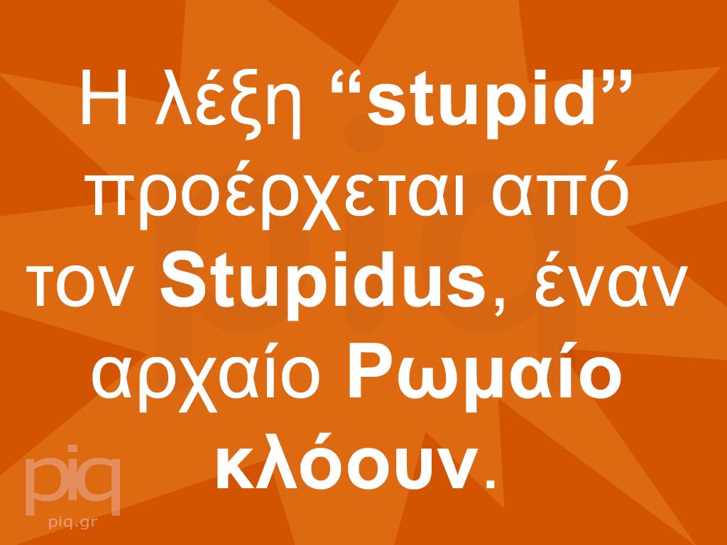 """Η λέξη """"stupid"""" προέρχεται από τον Stupidus, έναν αρχαίο Ρωμαίο κλόουν."""