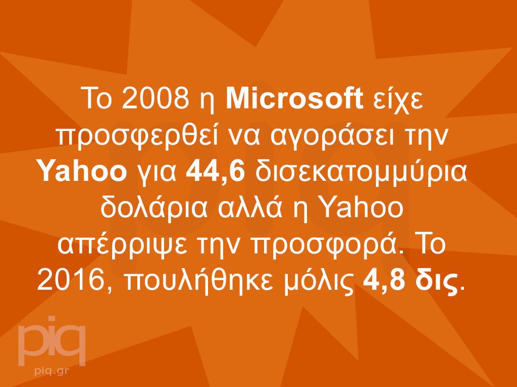 Το 2008 η Microsoft είχε προσφερθεί να αγοράσει την Yahoo για 44,6 δισεκατομμύρια δολάρια αλλά η Yahoo απέρριψε την προσφορά. Το 2016, πουλήθηκε μόλις 4,8 δις.