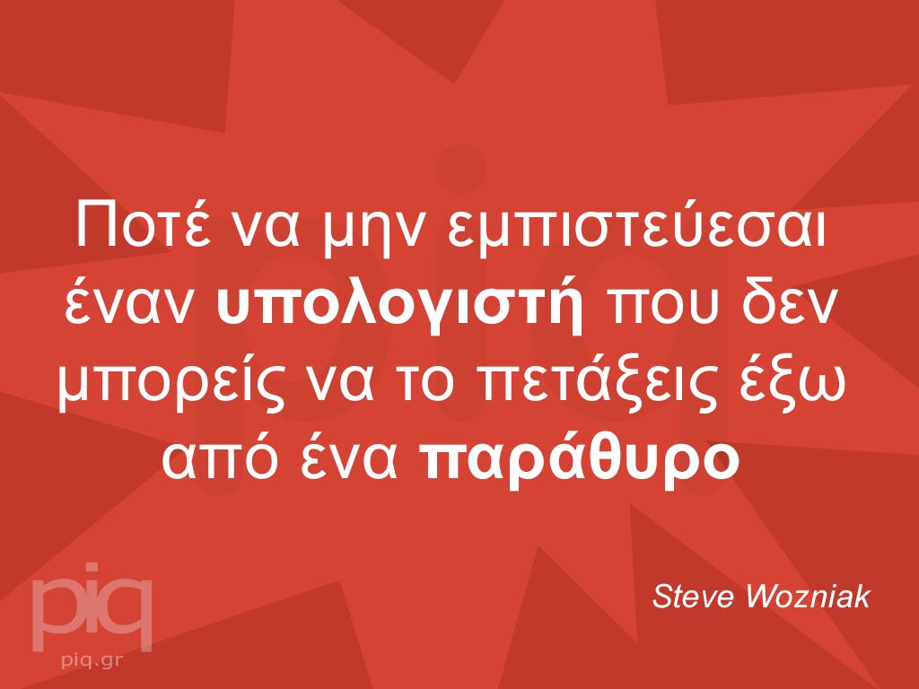 Ποτέ να μην εμπιστεύεσαι έναν υπολογιστή που δεν μπορείς να το πετάξεις έξω από ένα παράθυρο Steve Wozniak