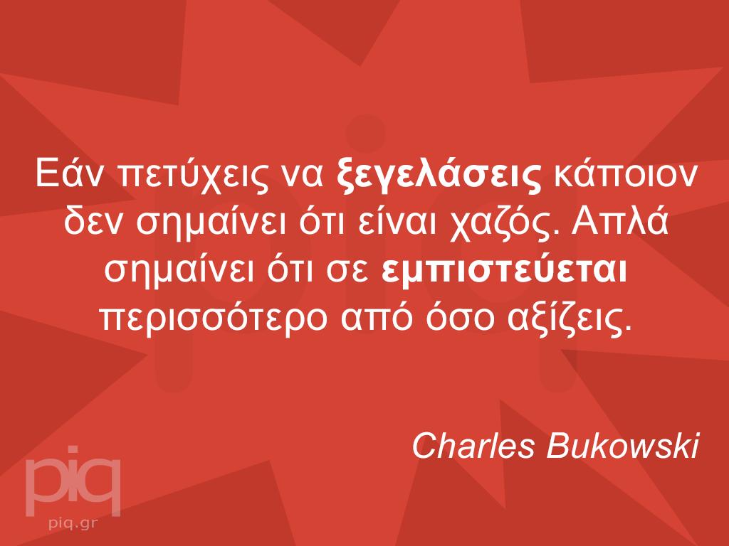 Εάν πετύχεις να ξεγελάσεις κάποιον δεν σημαίνει ότι είναι χαζός. Απλά σημαίνει ότι σε εμπιστεύεται περισσότερο από όσο αξίζεις. Charles Bukowski