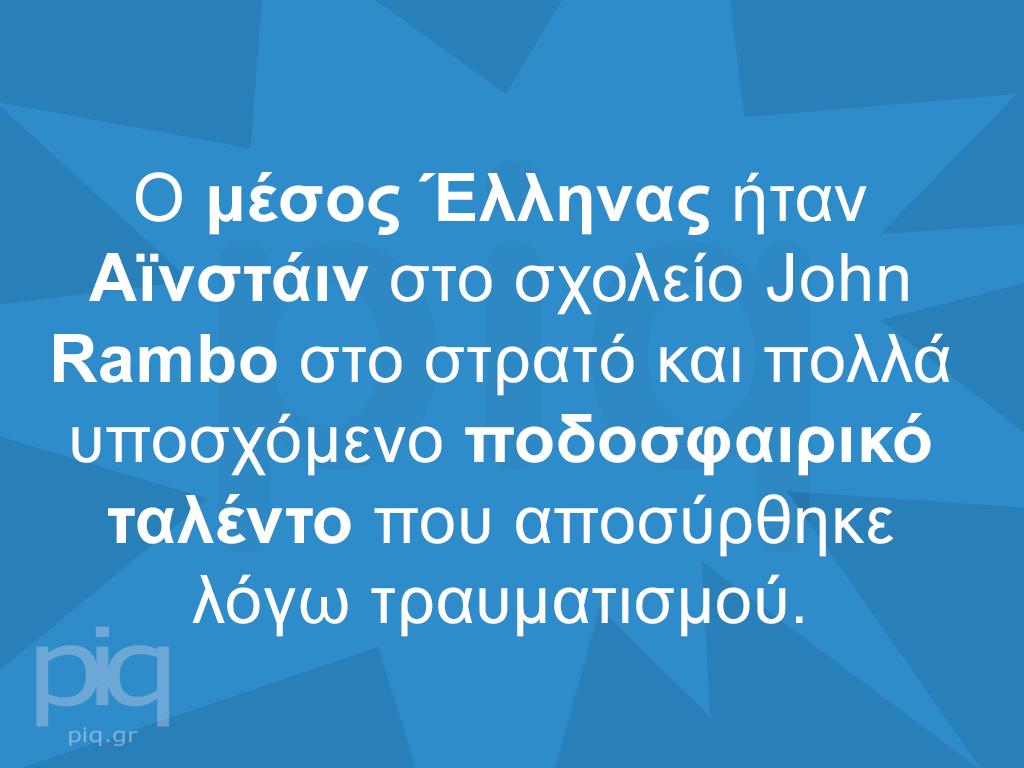 Ο μέσος Έλληνας ήταν Αϊνστάιν στο σχολείο John Rambo στο στρατό και πολλά υποσχόμενο ποδοσφαιρικό ταλέντο που αποσύρθηκε λόγω τραυματισμού.