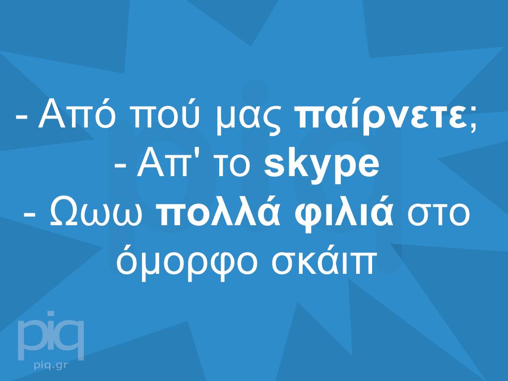 - Από πού μας παίρνετε; - Απ' το skype - Ωωω πολλά φιλιά στο όμορφο σκάιπ