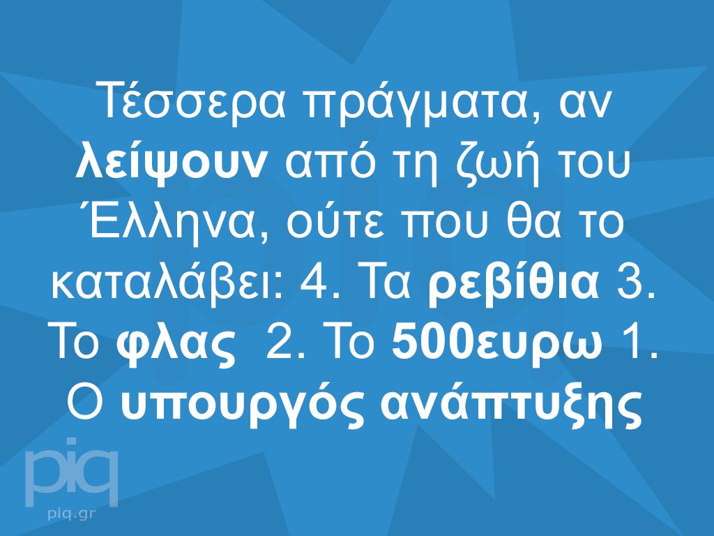 Τέσσερα πράγματα, αν λείψουν από τη ζωή του Έλληνα, ούτε που θα το καταλάβει: 4. Τα ρεβίθια 3. Το φλας 2. Το 500ευρω 1. Ο υπουργός ανάπτυξης