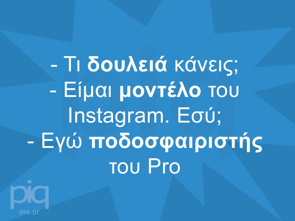 - Τι δουλειά κάνεις; - Είμαι μοντέλο του Instagram. Εσύ; - Εγώ ποδοσφαιριστής του Pro