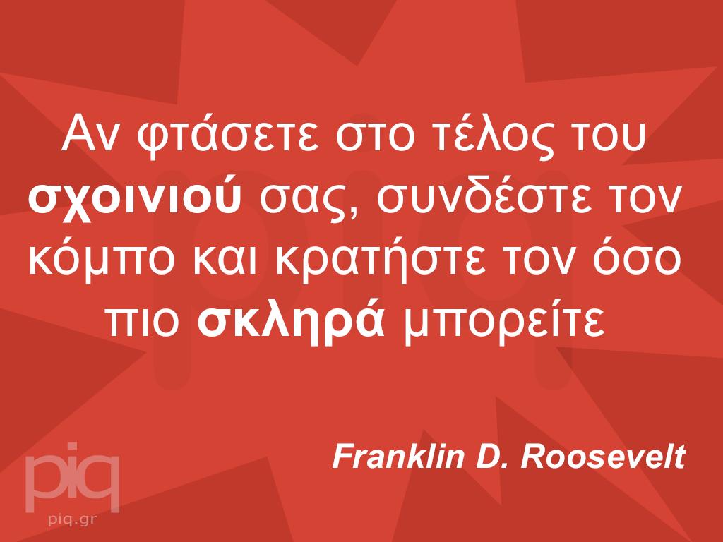 Αν φτάσετε στο τέλος του σχοινιού σας, συνδέστε τον κόμπο και κρατήστε τον όσο πιο σκληρά μπορείτε Franklin D. Roosevelt