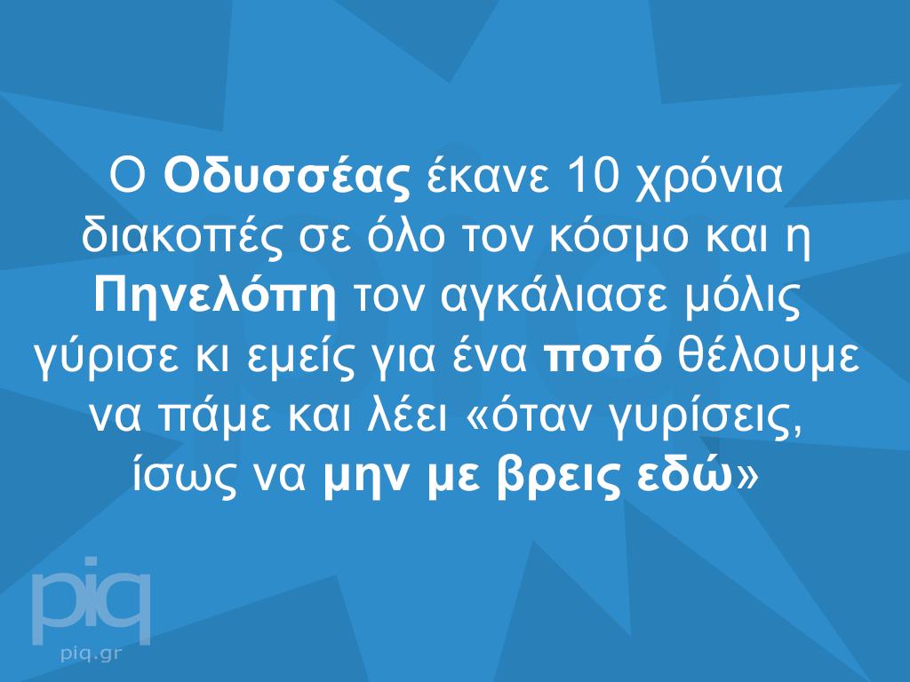 Ο Οδυσσέας έκανε 10 χρόνια διακοπές σε όλο τον κόσμο και η Πηνελόπη τον αγκάλιασε μόλις γύρισε κι εμείς για ένα ποτό θέλουμε να πάμε και λέει «όταν γυρίσεις, ίσως να μην με βρεις εδώ»