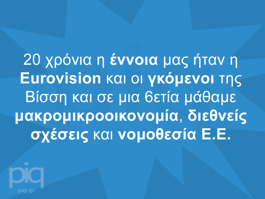 20 χρόνια η έννοια μας ήταν η Eurovision και οι γκόμενοι της Βίσση και σε μια 6ετία μάθαμε μακρομικροοικονομία, διεθνείς σχέσεις και νομοθεσία Ε.Ε.