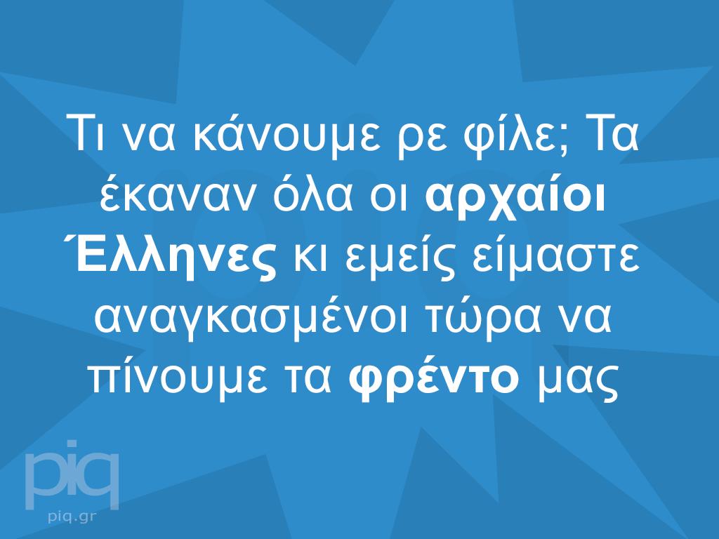 Τι να κάνουμε ρε φίλε; Τα έκαναν όλα οι αρχαίοι Έλληνες κι εμείς είμαστε αναγκασμένοι τώρα να πίνουμε τα φρέντο μας