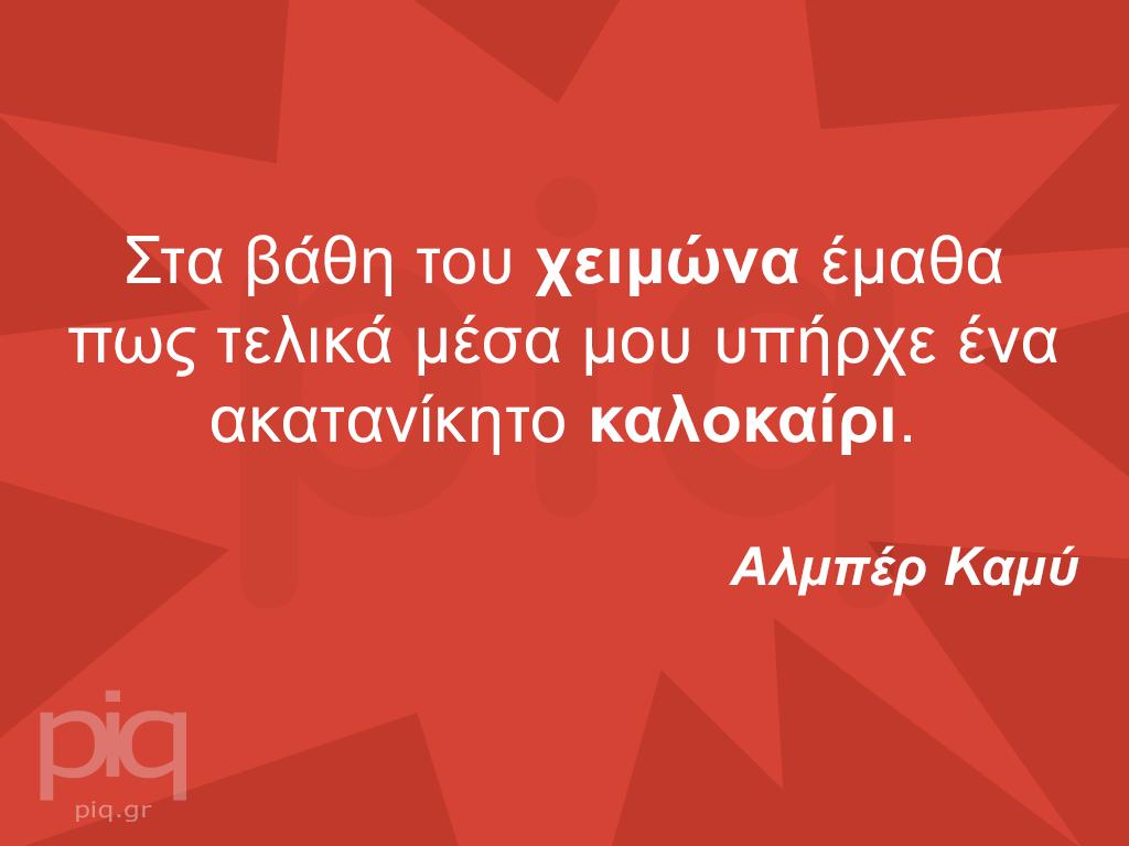 Στα βάθη του χειμώνα έμαθα πως τελικά μέσα μου υπήρχε ένα ακατανίκητο καλοκαίρι. Αλμπέρ Καμύ