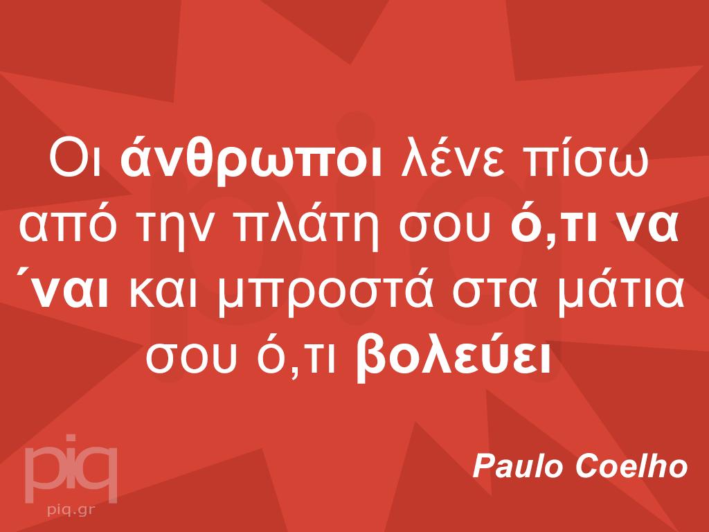 Οι άνθρωποι λένε πίσω από την πλάτη σου ό,τι να ΄ναι και μπροστά στα μάτια σου ό,τι βολεύει  Paulo Coelhο