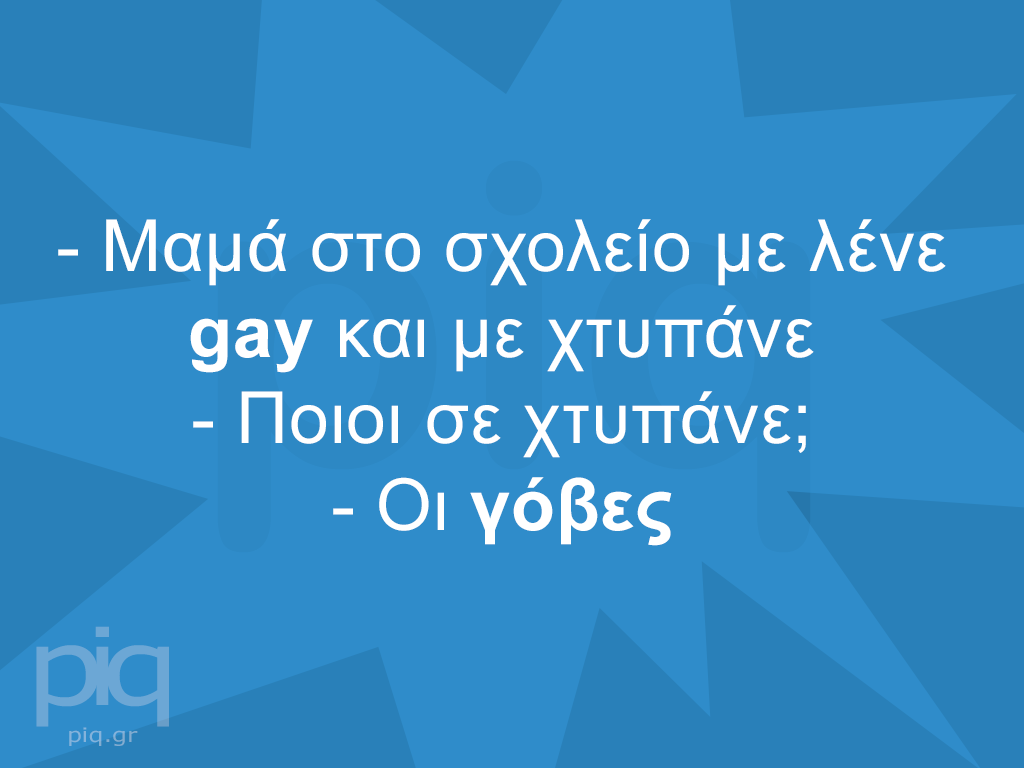 - Μαμά στο σχολείο με λένε gay και με χτυπάνε - Ποιοι σε χτυπάνε; - Οι γόβες