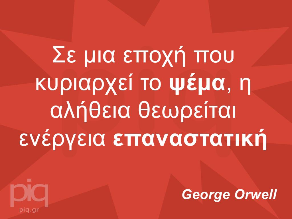 Σε μια εποχή που κυριαρχεί το ψέμα, η αλήθεια θεωρείται ενέργεια επαναστατική  George Orwell
