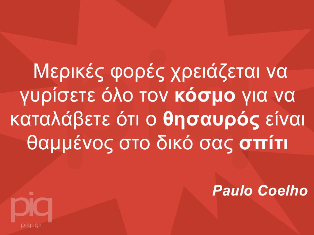 Μερικές φορές χρειάζεται να γυρίσετε όλο τον κόσμο για να καταλάβετε ότι ο θησαυρός είναι θαμμένος στο δικό σας σπίτι Paulo Coelhο
