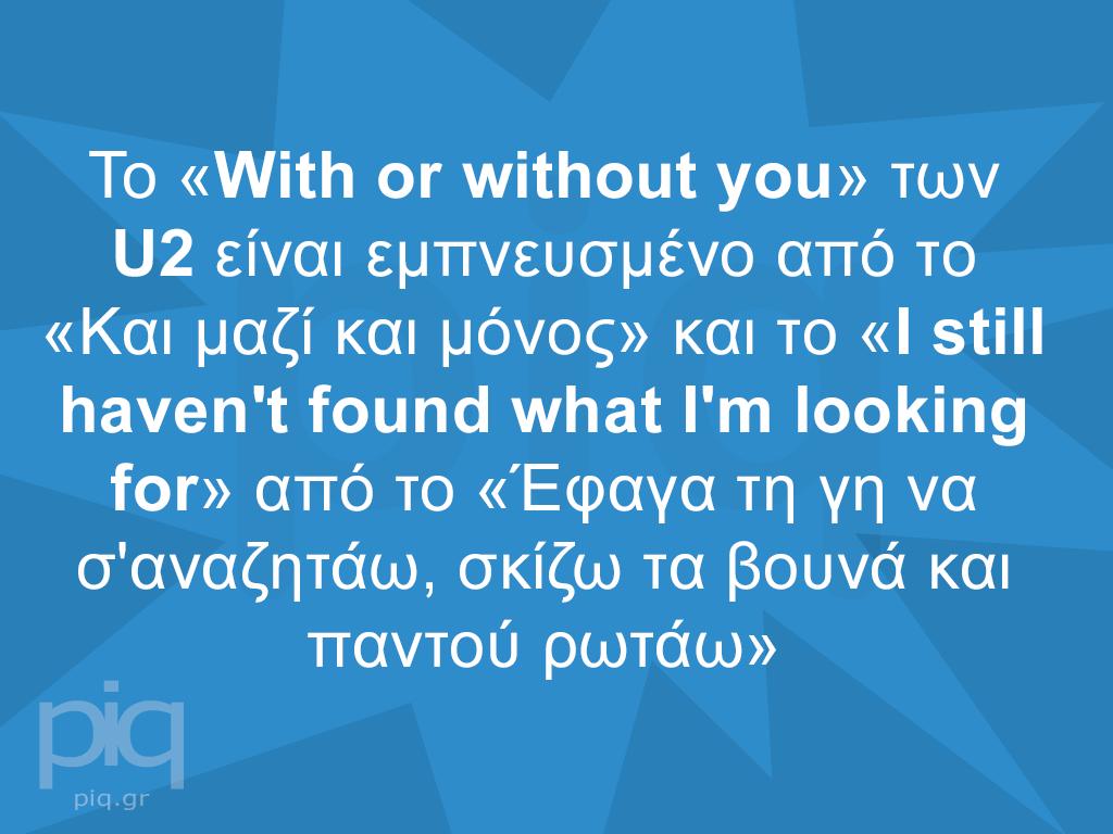 Το «With or without you» των U2 είναι εμπνευσμένο από το «Και μαζί και μόνος» και το «I still haven't found what I'm looking for» από το «Έφαγα τη γη να σ'αναζητάω, σκίζω τα βουνά και παντού ρωτάω»