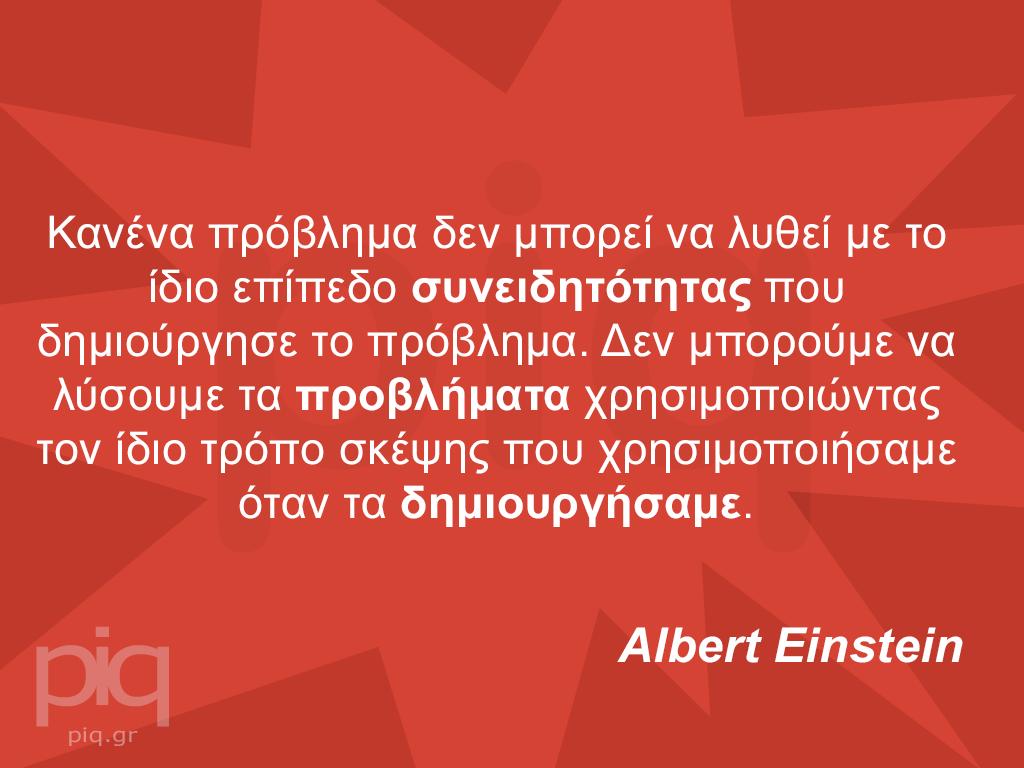 Κανένα πρόβλημα δεν μπορεί να λυθεί με το ίδιο επίπεδο συνειδητότητας που δημιούργησε το πρόβλημα. Δεν μπορούμε να λύσουμε τα προβλήματα χρησιμοποιώντας τον ίδιο τρόπο σκέψης που χρησιμοποιήσαμε όταν τα δημιουργήσαμε. Albert Einstein
