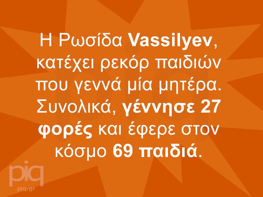 Η Ρωσίδα Vassilyev, κατέχει ρεκόρ παιδιών που γεννά μία μητέρα. Συνολικά, γέννησε 27 φορές και έφερε στον κόσμο 69 παιδιά.