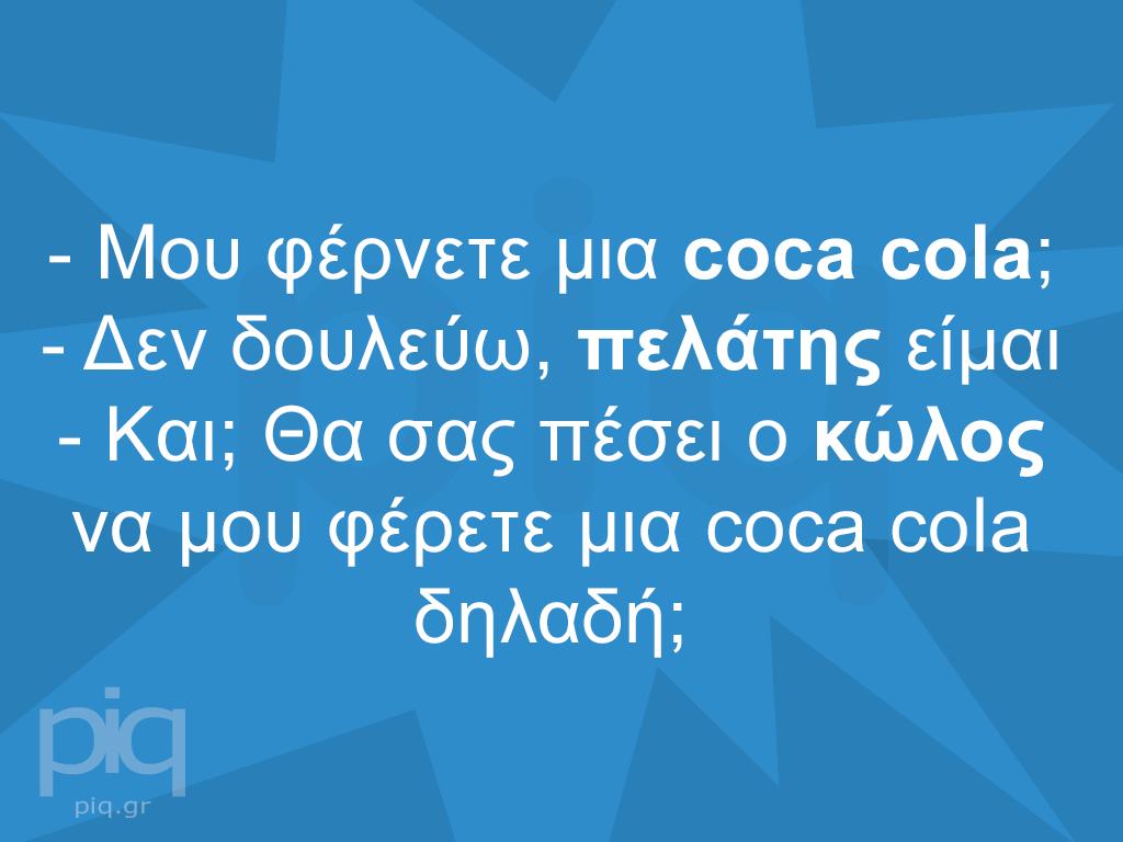 - Μου φέρνετε μια coca cola; - Δεν δουλεύω, πελάτης είμαι - Kαι; Θα σας πέσει ο κώλος να μου φέρετε μια coca cola δηλαδή;