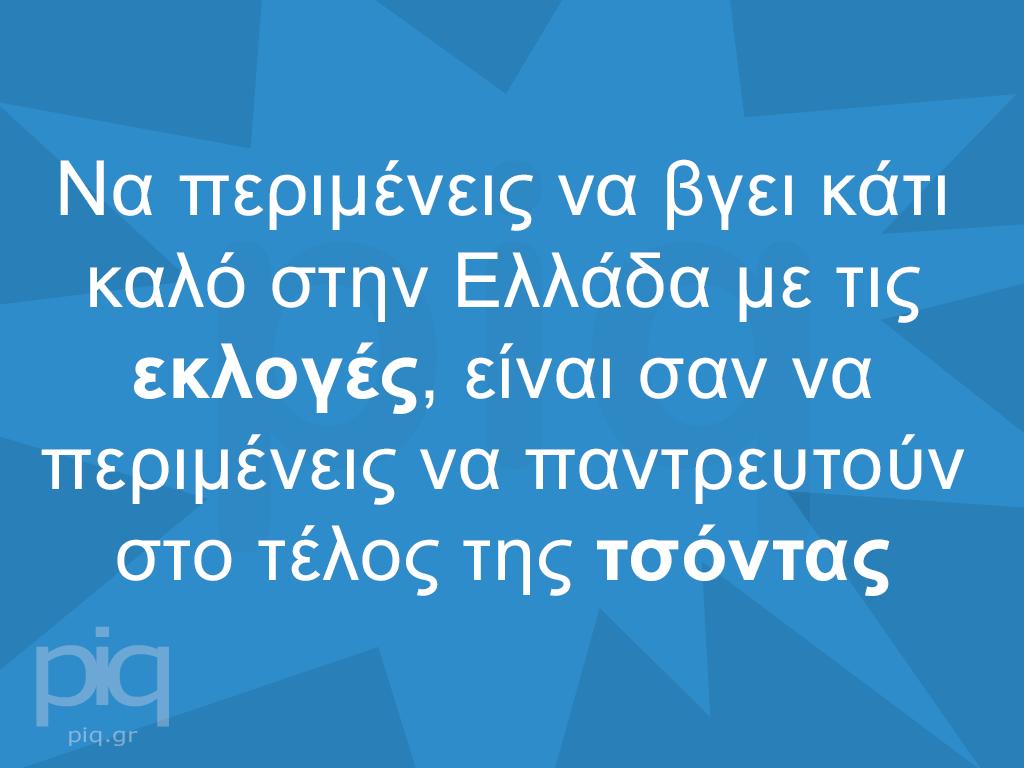 Να περιμένεις να βγει κάτι καλό στην Ελλάδα με τις εκλογές, είναι σαν να περιμένεις να παντρευτούν στο τέλος της τσόντας