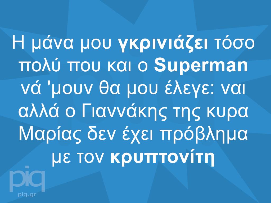 H μάνα μου γκρινιάζει τόσο πολύ που και ο Superman νά 'μουν θα μου έλεγε: ναι αλλά ο Γιαννάκης της κυρα Μαρίας δεν έχει πρόβλημα με τον κρυπτονίτη