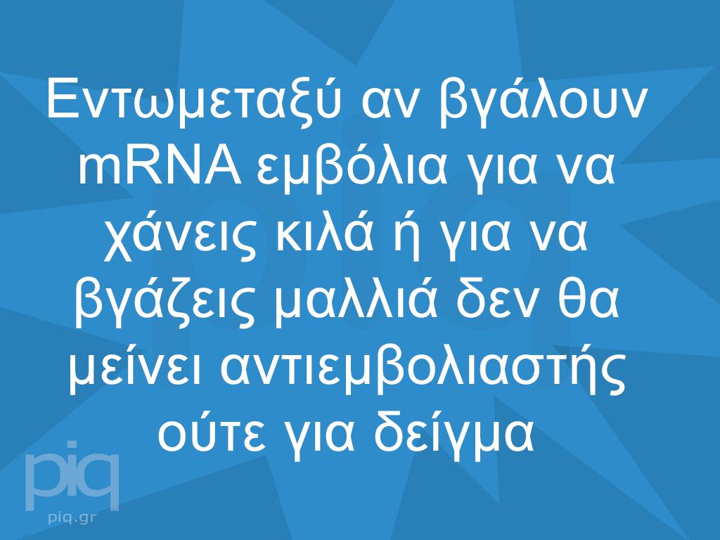 Εντωμεταξύ αν βγάλουν mRNA εμβόλια για να χάνεις κιλά ή για να βγάζεις μαλλιά δεν θα μείνει αντιεμβολιαστής ούτε για δείγμα